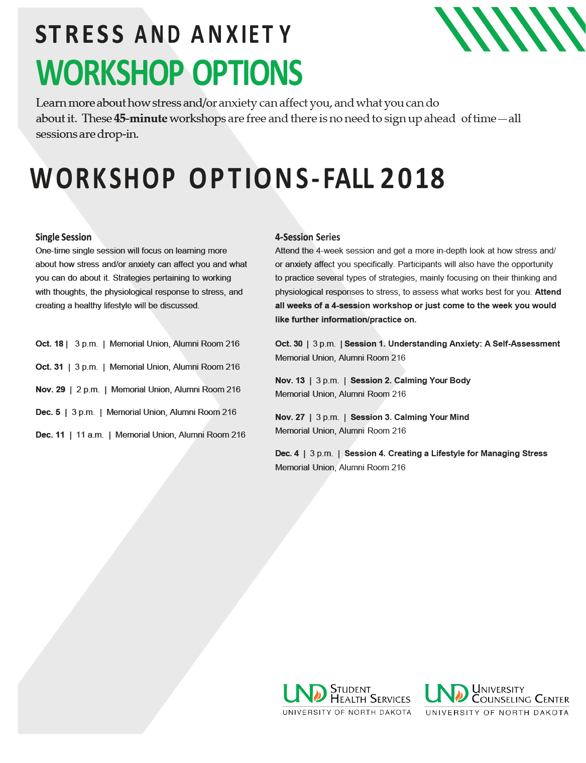 STRESS AND ANXIETY WORKSHOP OPTIONS Learn more about how stress and/or anxiety can affect you, and what you can do aboutit. These 45-minute workshops are free and there is no need to sign up ahead of time—all sessions are drop-in. WORKSHOP OPTIONS-FALL2018 Single Session One-time single session will focus on learning more about how stress and/or anxiety can affect you and what you can do about it. Strategies pertaining to working with thoughts, the physiological response to stress, and creating a healthy lifestyle will be discussed. Oct. 18 | 3 p.m. | Memorial Union, Alumni Room 216 Oct. 31 | 3 p.m. | Memorial Union, Alumni Room 216 Nov. 29 | 2 p.m. | Memorial Union, Alumni Room 216 Dec. 5 | 3 p.m. | Memorial Union, Alumni Room 216 Dec. 11 | 11 a.m. | Memorial Union, Alumni Room 216 4-Session Series Attend the 4-week session and get a more in-depth look at how stress and/ or anxiety affect you specifically. Participants will also have the opportunity to practice several types of strategies, mainly focusing on their thinking and physiological responses to stress, to assess what works best for you. Attend all weeks of a 4-session workshop or just come to the week you would like further information/practice on. Oct. 30 | 3 p.m. | Session 1. Understanding Anxiety: A Self-Assessment Memorial Union, Alumni Room 216 Nov. 13 | 3 p.m. | Session 2. Calming Your Body Memorial Union, Alumni Room 216 Nov. 27 | 3 p.m. | Session 3. Calming Your Mind Memorial Union, Alumni Room 216 Dec. 4 | 3 p.m. | Session 4. Creating a Lifestyle for Managing Stress Memorial Union, Alumni Room 216