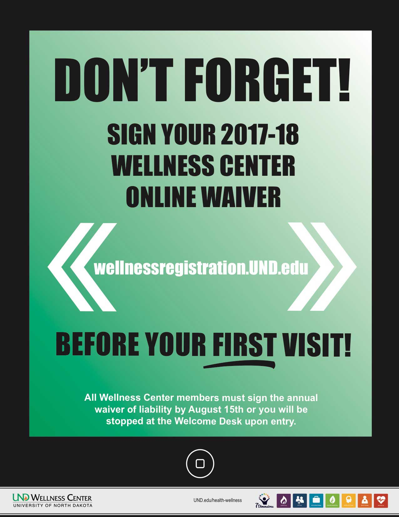 DON'T FORGET! SIGN YOUR 2017-18 WELLNESS CENTER ONLINE WAIVER wellnessregistration.UND.edu All Wellness Center members must sign the annual waiver of liability by August 15th or you will be stopped at the Welcome Desk upon entry. UND.edu/health-wellness BEFORE YOUR FIRST VISIT!