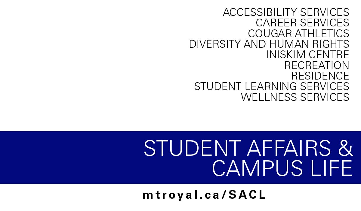 ACCESSIBILITY SERVICES CAREER SERVICES COUGAR ATHLETICS DIVERSITY AND HUMAN RIGHTS INISKIM CENTRE RECREATION RESIDENCE STUDENT LEARNING SERVICES WELLNESS SERVICES STUDENT AFFAIRS & CAMPUS LIFE mtroyal.ca/SACL
