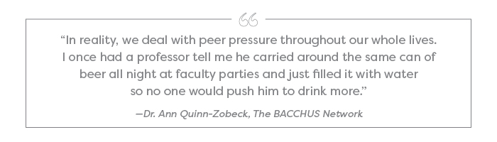 """In reality, we deal with peer pressure throughout our whole lives. I once had a professor tell me he carried around the same can of beer all night at faculty parties and just filled it with water so no one would push him to drink more."" —Dr. Ann Quinn-Zobeck, The BACCHUS Network"