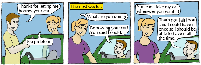 Student 1: Thanks for letting me borrow your car. Student 2: No problem! The next week...Student 2: What are you doing? Student 1: Borrowing your car! You said I could. Student 2: You can't take my car whenever you want it! Student 1: That's not fair! You said I could have it once so I should be able to have it all the time.
