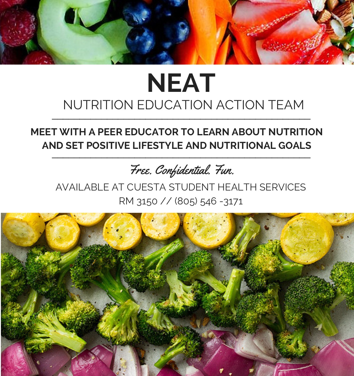 NEAT NUTRITION EDUCATION ACTION TEAM _______________________________________________ MEET WITH A PEER EDUCATOR TO LEARN ABOUT NUTRITION AND SET POSITIVE LIFESTYLE AND NUTRITIONAL GOALS _______________________________________________ Free. Confidential. Fun. AVAILABLE AT CUESTA STUDENT HEALTH SERVICES RM 3150 // (805) 546 -3171