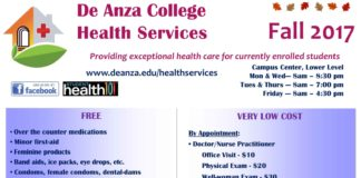 "De Anza College Health Services Fall 2017 Providing exceptional health care for currently enrolled students www.deanza.edu/healthservices Campus Center, Lower Level Mon & Wed— 8am – 8:30 pm Tues & Thurs — 8am – 7:00 pm Friday --- 8am – 4:30 pm FREE • Over the counter medications • Minor first-aid • Feminine products • Band aids, ice packs, eye drops, etc. • Condoms, female condoms, dental-dams • Tuberculosis ―TB‖ screening ―Mon. & Tues.‖ • Nurse advice • Health education pamphlets By Appointment: • Pregnancy Testing • Tobacco Cessation support, including— - 1-on-1 counseling - Personalized cessation planning - Free nicotine patches and nicotine gum VERY LOW COST By Appointment: • Doctor/Nurse Practitioner Office Visit - $10 Physical Exam - $20 Well-woman Exam - $30 STI Testing – Prices vary • Immunizations Hepatitis B - $50 Measles, Mumps, Rubella (MMR) - $30 Tetanus, Diphtheria, Pertussis (TdaP) - $30 Varicella (Chicken Pox) - $90 Other: By Appointment • Blood Titers (prices vary) • Birth Control Pills - $10/pack • Emergency Contraception ―""Morning After Pill""‖$20 Pledge ""It's on Us"" Flu Clinic October 18th & 19th October 25th & 26th 10 am – 2 pm Don Bautista (Next to Conference Room A & B) Chill City Dec. 7th 11:30 am – 1:30 pm S-Quad Come relax before the finals! Club Day October 12th 11:30 am – 1:00 pm EVEN problem, but to be a part of the solution. Be a part of the event & get a T-Shirt! This pledge is a personal commitment to help keep women and men safe from sexual assault. It's a promise not to be a bystander to the (While supplies last) Oct. 24th 8 am – 7 pm Conference Room A& B"