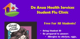 De Anza Health Services Student Flu Clinic Free For All Students! • Bring Student ID • Be prepared to answer: • Allergies to chicken, eggs, or egg products? • Pregnant? Or Maybe? • Sick today with fever > 100.4? • Been sick in the past 2 weeks? • Ever had Guillain-Barre syndrome? • Students < 18 years old –Need parental consent Fall Flu Clinic 2017 October 18th & 19th October 25th & 26th 10:00 am –2:00 pm Don Bautista Room (Next to Conference A & B)