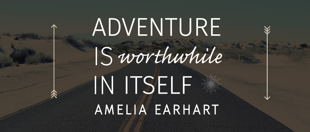 """Adventure is worthwhile in itself"" -Amelia Earhart"