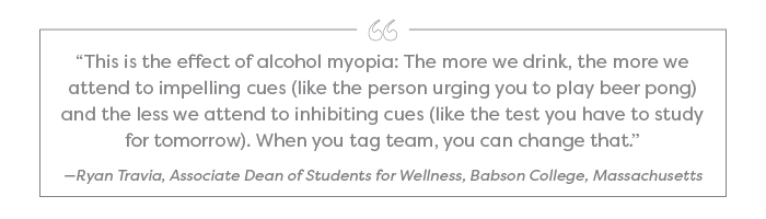 """This is the effect of alcohol myopia: The more we drink, the more we attend to impelling cues (like the person urging you to play beer pong) and the less we attend to inhibiting cues (like the test you have to study for tomorrow). When you tag team, you can change that."" —Ryan Travia, Associate Dean of Students for Wellness, Babson College, Massachusetts"