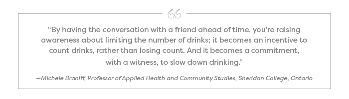 """By having the conversation with a friend ahead of time, you're raising awareness about limiting the number of drinks; it becomes an incentive to count drinks, rather than losing count. And it becomes a commitment, with a witness, to slow down drinking."" —Michele Braniff, Professor of Applied Health and Community Studies, Sheridan College, Ontario"