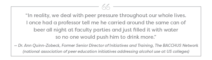 """In reality, we deal with peer pressure throughout our whole lives. I once had a professor tell me he carried around the same can of beer all night at faculty parties and just filled it with water so no one would push him to drink more."" — Dr. Ann Quinn-Zobeck, Former Senior Director of Initiatives and Training, The BACCHUS Network (national association of peer education initiatives addressing alcohol use at US colleges)"