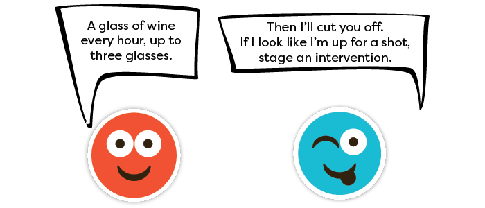 Person 1: A glass of wine every hour, up to three glasses. Person 2: Then I'll cut you off. If I look like I'm up for a shot, stage an intervention.