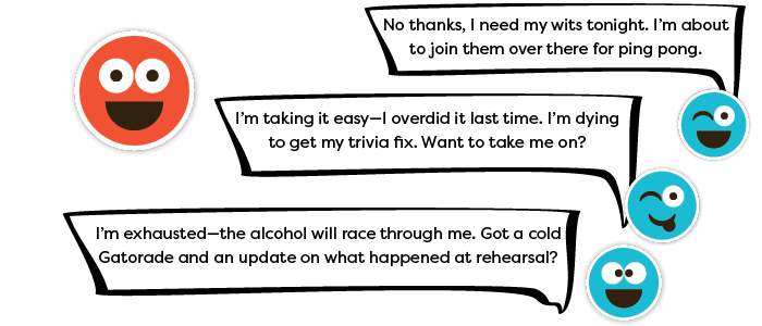 Response 1: No thanks, I need my wits tonight. I'm about to join them over there for ping pong. Response 2: I'm taking it easy—I overdid it last time. I'm dying to get my trivia fix. Want to take me on? Response 3: I'm exhausted—the alcohol will race through me. Got a cold Gatorade and an update on what happened at rehearsal?