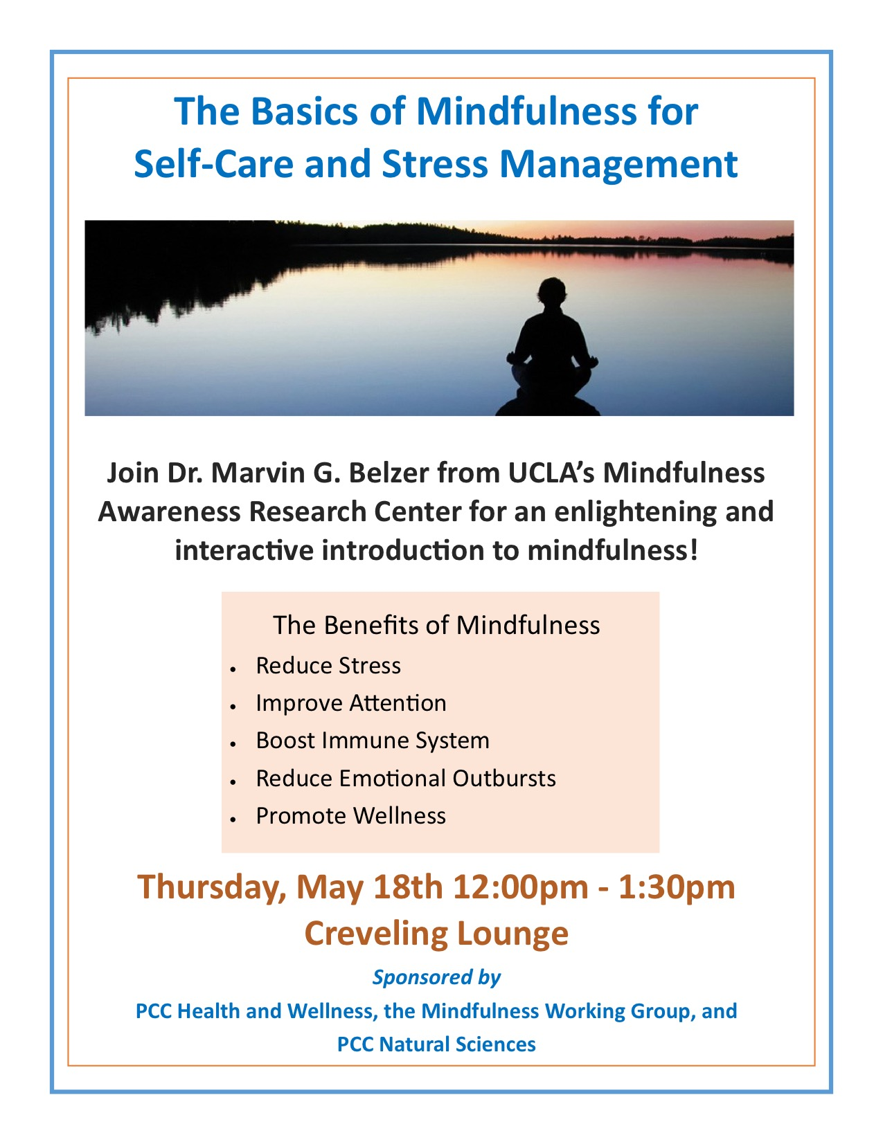 The Basics of Mindfulness for Self-Care and Stress Management Join Dr. Marvin G. Belzer from UCLA's Mindfulness Awareness Research Center for an enlightening and interactive introduction to mindfulness! The Benefits of Mindfulness  Reduce Stress  Improve A en on  Boost Immune System  Reduce Emotional Outbursts  Promote Wellness Thursday, May 18th 12:00pm - 1:30pm Creveling Lounge Sponsored by PCC Health and Wellness, the Mindfulness Working Group, and PCC Natural Sciences