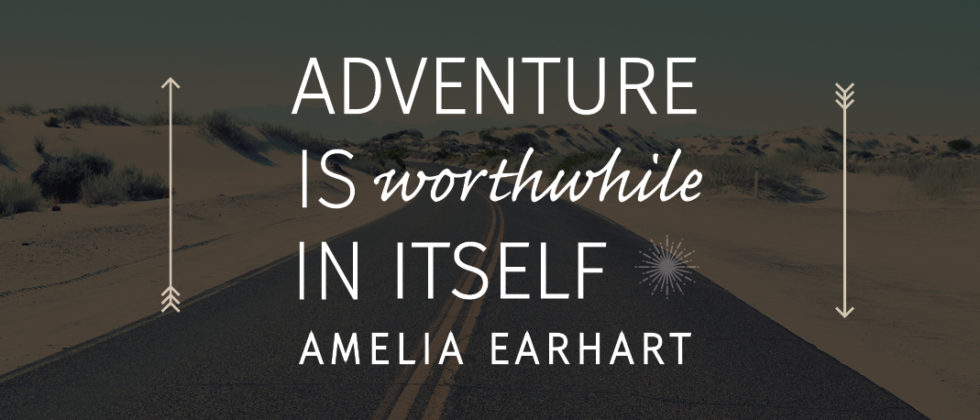 Adventure is worthwhile in itself -Amelia Earhart