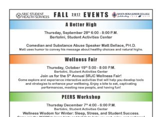 FALL 2017 EVENTS A Better High Thursday, September 28th 6:00 - 8:00 P.M. Bertolini, Student Activities Center Comedian and Substance Abuse Speaker Matt Bellace, PH.D. Matt uses humor to convey his message about healthy choices and natural highs. Wellness Fair Thursday, October 19th 5:00 - 8:00 P.M. Bertolini, Student Activities Center Join us for the 5th Annual SRJC Wellness Fair! Come explore and experience interactive activities that will help you develop tools and strategies to enhance your wellbeing. Enjoy a bite to eat, captivating performances, meeting new people, and having fun! PEERS Workshop Thursday December 7th 4:00 - 6:00 P.M. Bertolini, Student Activities Center Wellness Wisdom for Winter: Sleep, Stress, and Student Success. Come join the PEERS to learn hints and habits to help you rest, relax, and recharge! Reproductive Health Clinics Santa Rosa Campus - Race Bldg. Wednesday 11:00 A.M. - 5:00 P.M. Thursday 1:00 P.M. - 5:00 P.M. Call for Appointments (707) 527-4445 Petaluma Campus - Call Bldg. Every Thursday Starting on Thursday August 31st 1:00 - 3:00 P.M. Call for Appointments (707) 778-3919 ACA, Medi-Cal, and CalFresh Enrollment Clinics Santa Rosa Campus - Race Bldg. Monday & Tuesday 8:30 A.M. - 4:00 P.M. Call for Appointments (707) 527-4445 Petaluma Campus - Call Bldg. Monthly on Wednesday August 30th, September 20th, October 18th, November 29th, December 13th 9:30 A.M. - 12:30 P.M. Call for Appointments (707) 778-3919 Visit the Student Health Services web site for more information and valuable health resources at: shs.santarosa.edu