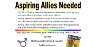 The office of Student Health and Wellness seeks allies willing to educate peers on issues relating to sexual and gender based violence.  Aspiring Allies will be expected to engage in social justice activism through peer education, bystander intervention, and health promo on activities.  Aspiring Allies will focus on the roots of rape culture and other oppressions as part of the Primary Prevention approach to ending violence. Aspiring Allies must have a passion for educating others about: Gender Healthy relationships & sexuality Bodily autonomy Structural violence Intersectionality of privileges & oppressions Contact sdwight@uttyler.edu for more information.