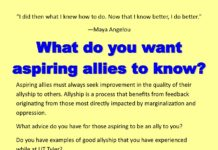 """I did then what I knew how to do. Now that I know be er, I do be er."" —Maya Angelou Aspiring allies must always seek improvement in the quality of their allyship to others. Allyship is a process that bene ts from feedback originating from those most directly impacted by marginalization and oppression. What advice do you have for those aspiring to be an ally to you? Do you have examples of good allyship that you have experienced while at UT Tyler? Submit your stories, suggestions, or other feedback on allyship through this form: h ps://uttyler.az1.qualtrics.com/SE/? SID=SV_25WEtXIVgoBZ7mJ or email wellness@uttyler.edu. Suggestions will be shared with those participating in programming and other outreach of Aspiring Allies for Social Justice."