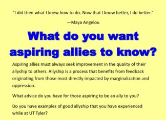 """""""I did then what I knew how to do. Now that I know be er, I do be er."""" —Maya Angelou Aspiring allies must always seek improvement in the quality of their allyship to others. Allyship is a process that bene ts from feedback originating from those most directly impacted by marginalization and oppression. What advice do you have for those aspiring to be an ally to you? Do you have examples of good allyship that you have experienced while at UT Tyler? Submit your stories, suggestions, or other feedback on allyship through this form: h ps://uttyler.az1.qualtrics.com/SE/? SID=SV_25WEtXIVgoBZ7mJ or email wellness@uttyler.edu. Suggestions will be shared with those participating in programming and other outreach of Aspiring Allies for Social Justice."""