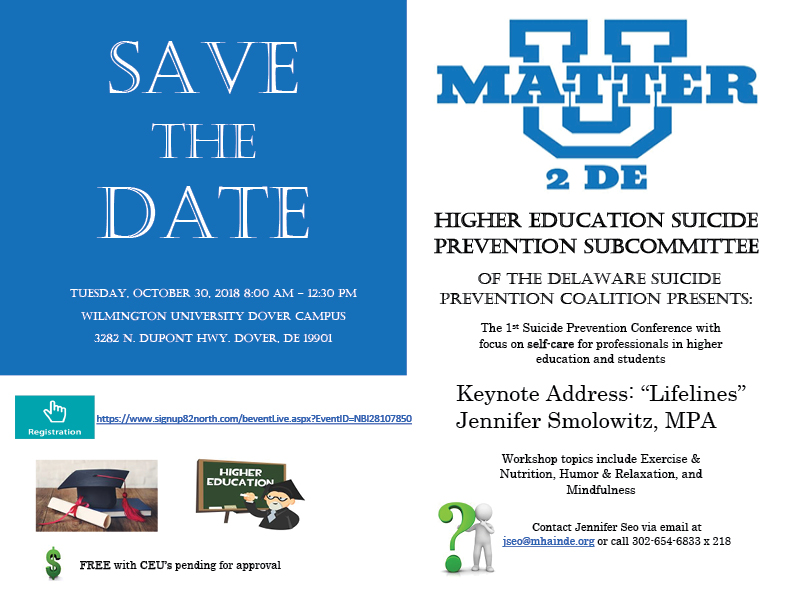 """Save the date. Tuesday, October 30, 2018 8:00 AM – 12:30 PM Wilmington University Dover Campus 3282 N. DuPont Hwy. Dover, DE 19901Higher Education Suicide Prevention Subcommittee Of the Delaware Suicide Prevention Coalition Presents: SAVE THE DATE The 1st Suicide Prevention Conference with focus on self-care for professionals in higher education and students Keynote Address: """"Lifelines"""" Jennifer Smolowitz, MPA FREE with CEU's pending for approval Tuesday, October 30, 2018 8:00 AM – 12:30 PM Wilmington University Dover Campus 3282 N. DuPont Hwy. Dover, DE 19901 Workshop topics include Exercise & Nutrition, Humor & Relaxation, and Mindfulness https://www.signup82north.com/beventLive.aspx?EventID=NBI28107850 Contact Jennifer Seo via email at jseo@mhainde.org or call 302-654-6833 x 218"""