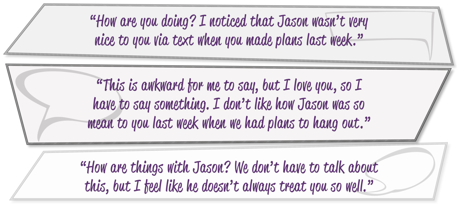 """How are you doing? I noticed that Jason wasn't very nice to you via text when you made plans last week."" ""This is awkward for me to say, but I love you, so I have to say something. I don't like how Jason was so mean to you last week when we had plans to hang out."" ""How are things with Jason? We don't have to talk about this, but I feel like he doesn't always treat you so well."""