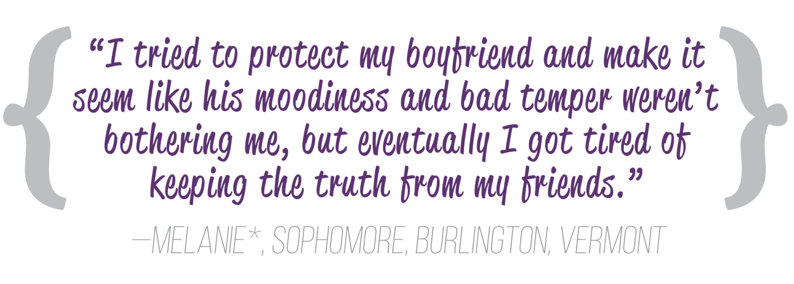 """I tried to protect my boyfriend and make it seem like his moodiness and bad temper weren't bothering me, but eventually I got tired of keeping the truth from my friends."" —Melanie*, sophomore, Burlington, Vermont"