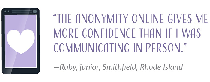 """The anonymity online gives me more confidence than if I was communicating in person."" —Ruby, junior, Smithfield, Rhode Island"