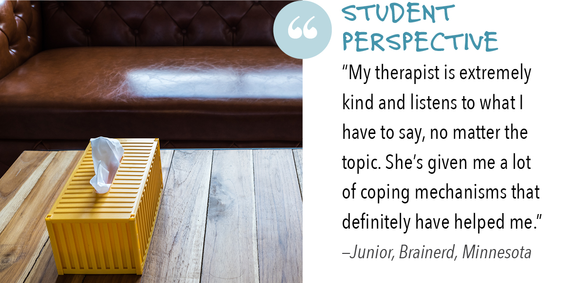 "Student perspective ""My therapist is extremely kind and listens to what I have to say, no matter the topic. She's given me a lot of coping mechanisms that definitely have helped me."" —Junior, Brainerd, Minnesota"
