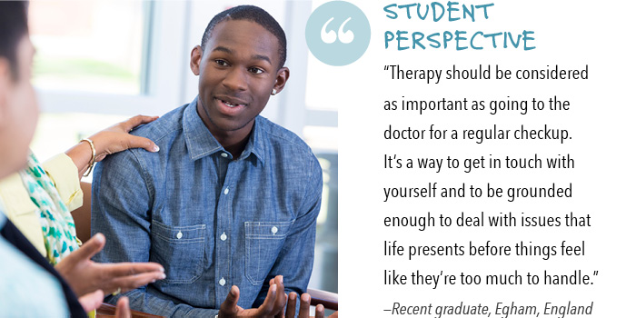 "Student perspective ""Therapy should be considered as important as going to the doctor for a regular checkup. It's a way to get in touch with yourself and to be grounded enough to deal with issues that life presents before things feel like they're too much to handle."" —Recent graduate, Egham, England"