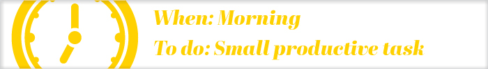 When: Morning To do: Small productive task