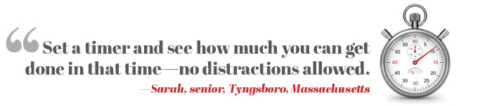 Set a timer and see how much you can get done in that time—no distractions allowed. —Sarah, senior, Tyngsboro, Massachusetts