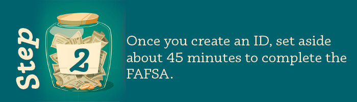 Once you create an ID, set aside about 45 minutes to complete the FAFSA.