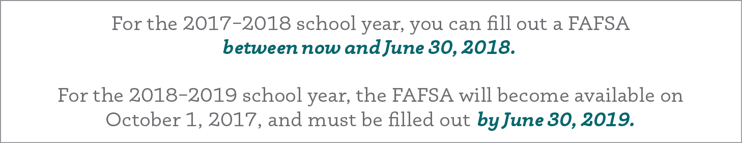 For the 2017–2018 school year, you can fill out a FAFSA between now and June 30, 2018. For the 2018–2019 school year, the FAFSA will become available on October 1, 2017, and must be filled out by June 30, 2019.