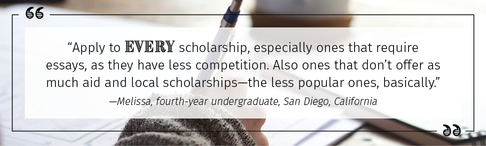 "Apply to every scholarship, especially ones that require essays, as they have less competition. Also ones that don't offer as much aid and local scholarships—the less popular ones, basically."" —Melissa, fourth-year undergraduate, San Diego, California"
