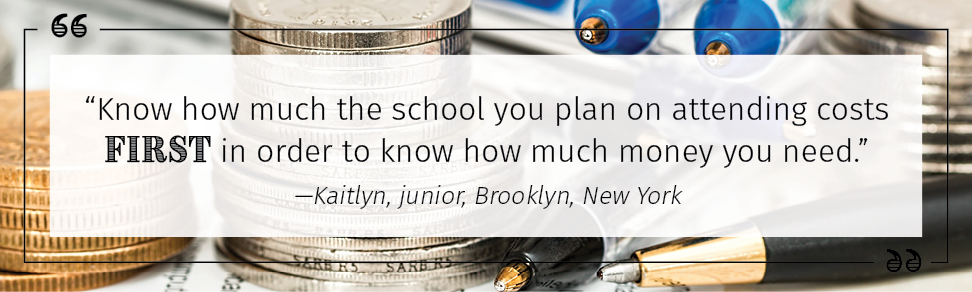 """Know how much the school you plan on attending costs first in order to know how much money you need."" —Kaitlyn, junior, Brooklyn, New York"