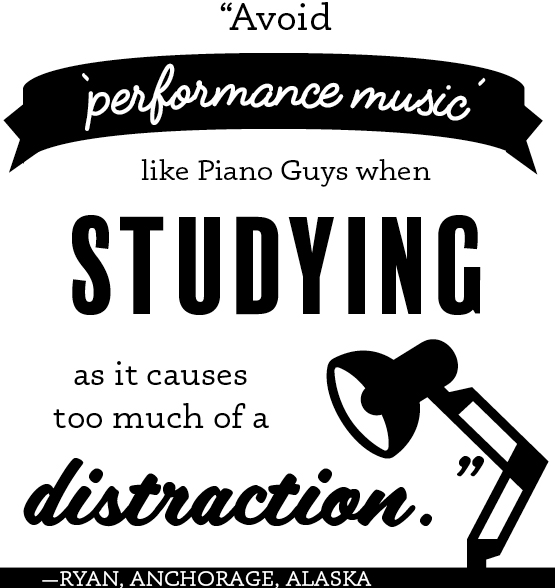 """Avoid 'performance music' like Piano Guys when studying as it causes too much of a distraction."" -Ryan, Anchorage, Alaska"