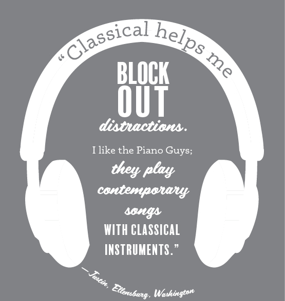"""Classical helps me block out distractions. I like the Piano Guys; they play contemporary songs with classical instruments."" —Justin, Ellensburg, Washington"