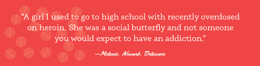 """""""A girl I used to go to high school with recently overdosed on heroin. She was a social butterfly and not someone you would expect to have an addiction."""" —Melanie, Newark, Delaware"""