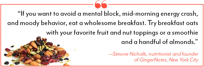 """If you want to avoid a mental block, mid-morning energy crash, and moody behavior, eat a wholesome breakfast. Try breakfast oats with your favorite fruit and nut toppings or a smoothie and a handful of almonds."" —Simone Nicholls, nutritionist and founder of GingerNotes, New York City"