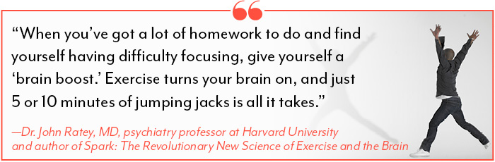 """When you've got a lot of homework to do and find yourself having difficulty focusing, give yourself a 'brain boost.' Exercise turns your brain on, and just 5 or 10 minutes of jumping jacks is all it takes."" —Dr. John Ratey, MD, psychiatry professor at Harvard University and author of Spark: The Revolutionary New Science of Exercise and the Brain"