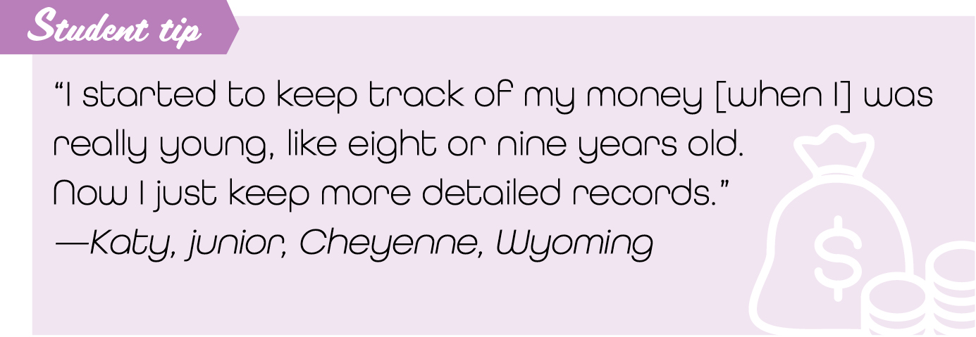 """I started to keep track of my money [when I] was really young, like eight or nine years old. Now I just keep more detailed records."" —Katy, junior, Cheyenne, Wyoming"