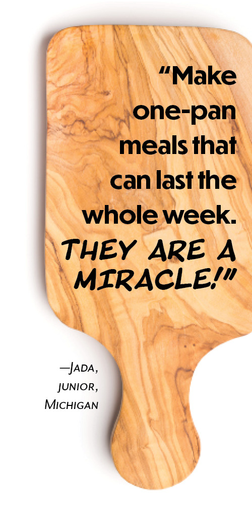 """Make one-pan meals that can last the whole week. They are a miracle!"" —Jada, junior, Michigan"