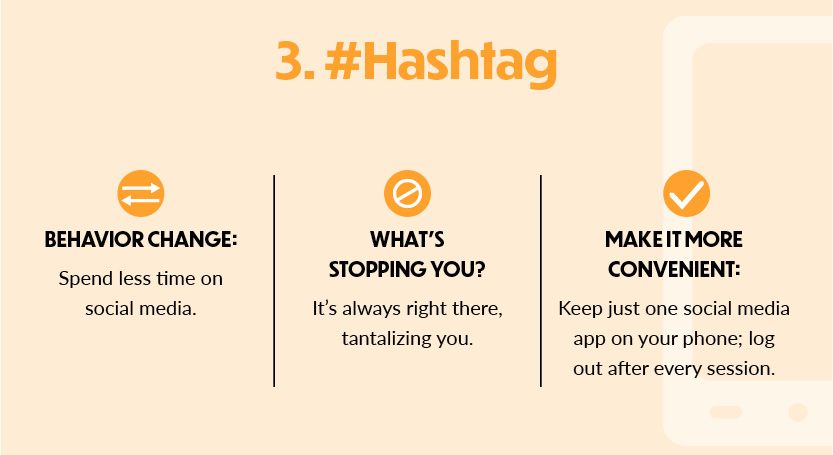 3. #Hashtag Behavior change Spend less time on social media. What's stopping you? It's always right there, tantalizing you. Make it more convenient: Keep just one social media app on your phone; log out after every session.