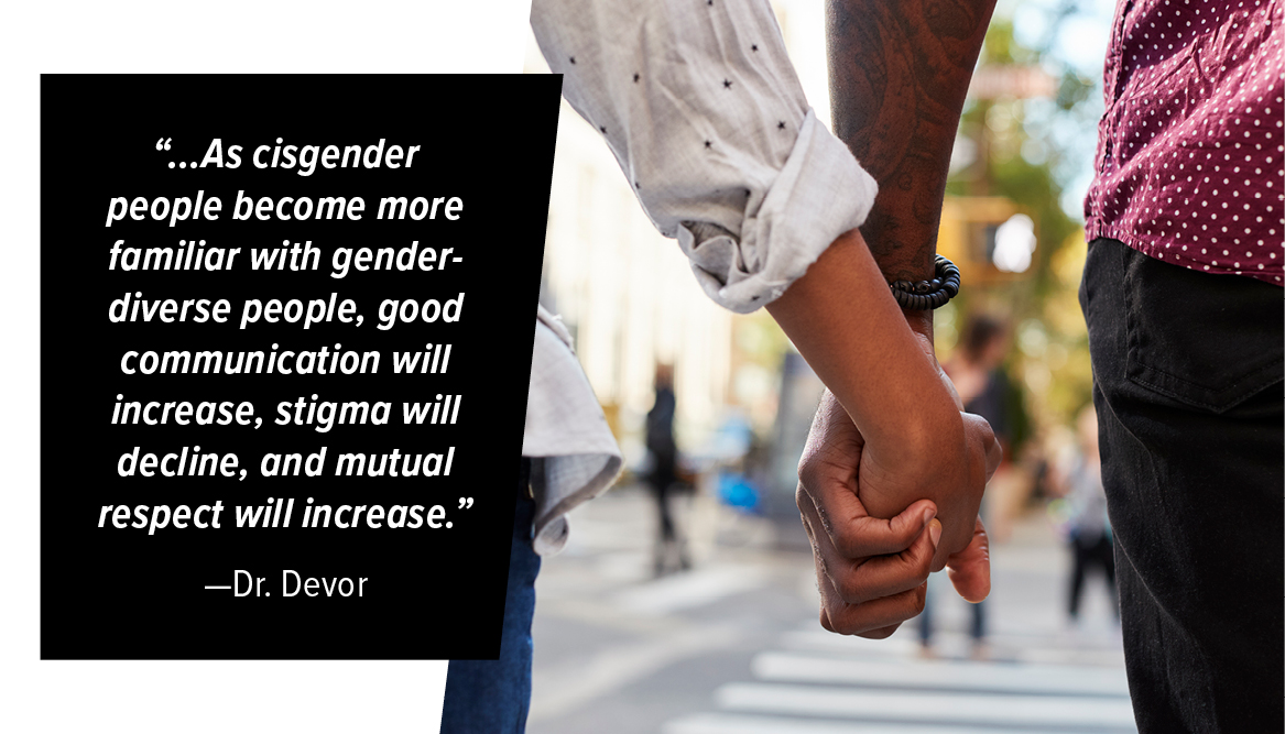 """...As cisgender people become more familiar with gender-diverse people, good communication will increase, stigma will decline, and mutual respect will increase."" Dr. Devor"