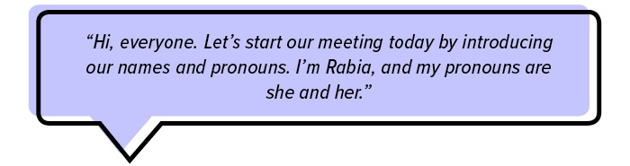 """Hi, everyone. Let's start our meeting today by introducing our names and pronouns. I'm Rabia, and my pronouns are she and her."""
