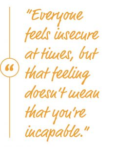 Everyone feels insecure at times, but that feeling doesn't mean that you're incapable.