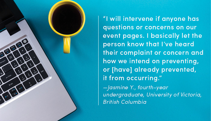 """I will intervene if anyone has questions or concerns on our event pages. I basically let the person know that I've heard their complaint or concern and how we intend on preventing, or [have] already prevented, it from occurring."" —Jasmine Y., fourth-year undergraduate, University of Victoria, British Columbia"