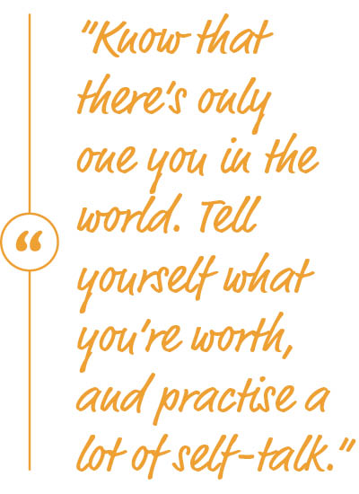 """Know that there's only one you in the world. Tell yourself what you're worth, and practise a lot of self-talk."""
