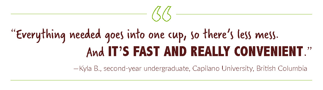 """Everything needed goes into one cup, so there's less mess. And it's fast and really convenient."" —Kyla B., second-year undergraduate, Capilano University, British Columbia"